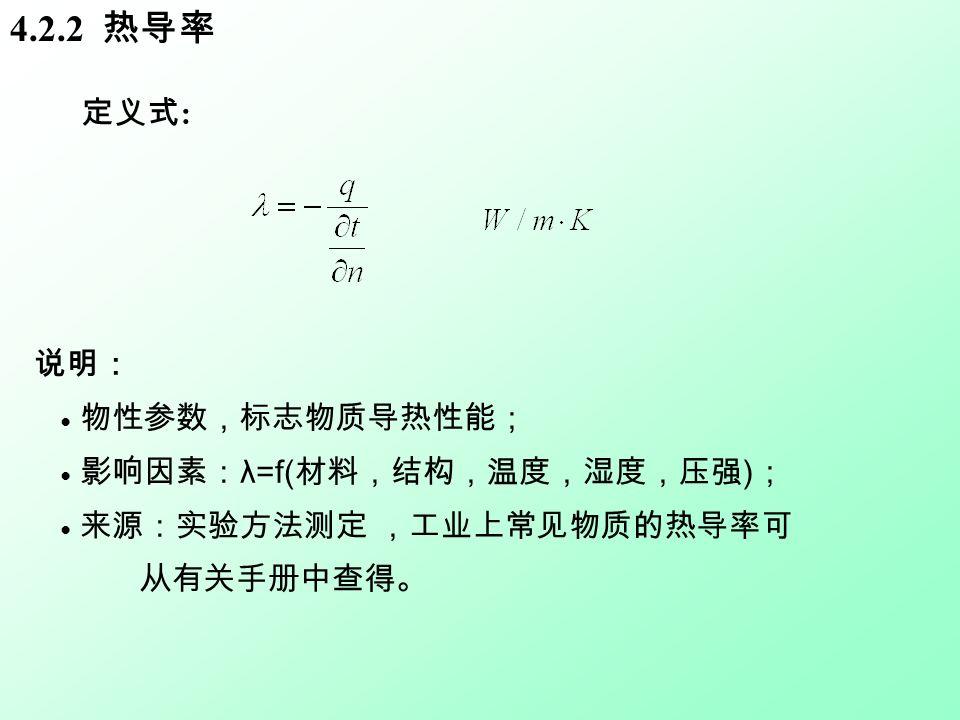 4.2.2 热导率 说明: ● 物性参数,标志物质导热性能; ● 影响因素: λ=f( 材料,结构,温度,湿度,压强 ) ; ● 来源:实验方法测定 ,工业上常见物质的热导率可 从有关手册中查得。 定义式 :