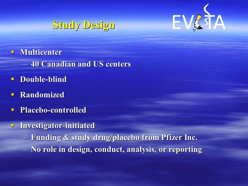 Study Design  Multicenter –40 Canadian and US centers  Double-blind  Randomized  Placebo-controlled  Investigator-initiated –Funding & study drug