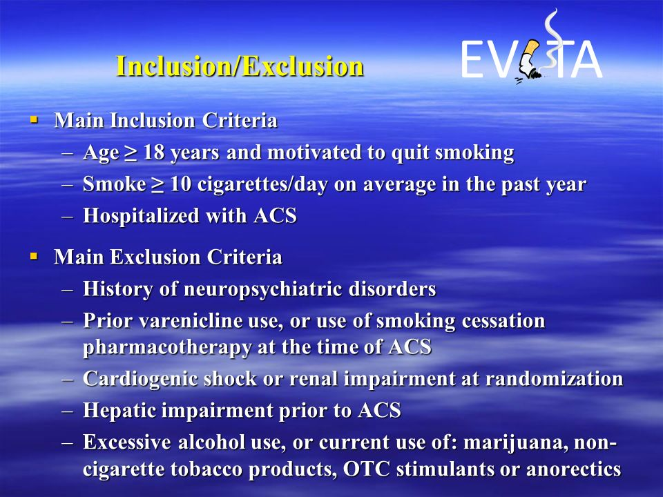 Inclusion/Exclusion  Main Inclusion Criteria –Age ≥ 18 years and motivated to quit smoking –Smoke ≥ 10 cigarettes/day on average in the past year –Hospitalized with ACS  Main Exclusion Criteria –History of neuropsychiatric disorders –Prior varenicline use, or use of smoking cessation pharmacotherapy at the time of ACS –Cardiogenic shock or renal impairment at randomization –Hepatic impairment prior to ACS –Excessive alcohol use, or current use of: marijuana, non- cigarette tobacco products, OTC stimulants or anorectics EV TA