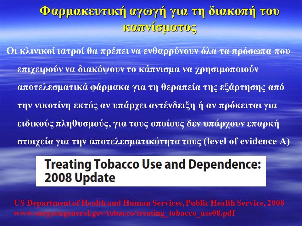 Φαρμακευτική αγωγή για τη διακοπή του καπνίσματος Οι κλινικοί ιατροί θα πρέπει να ενθαρρύνουν όλα τα πρόσωπα που επιχειρούν να διακόψουν το κάπνισμα να χρησιμοποιούν αποτελεσματικά φάρμακα για τη θεραπεία της εξάρτησης από την νικοτίνη εκτός αν υπάρχει αντένδειξη ή αν πρόκειται για ειδικούς πληθυσμούς, για τους οποίους δεν υπάρχουν επαρκή στοιχεία για την αποτελεσματικότητα τους (level of evidence Α) US Department of Health and Human Services, Public Health Service, 2008 www.surgeongeneral.gov/tobacco/treating_tobacco_use08.pdf