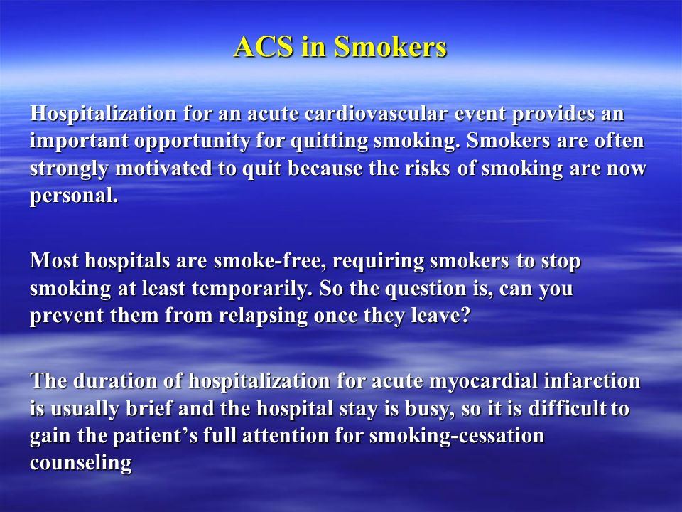 ACS in Smokers Hospitalization for an acute cardiovascular event provides an important opportunity for quitting smoking. Smokers are often strongly mo