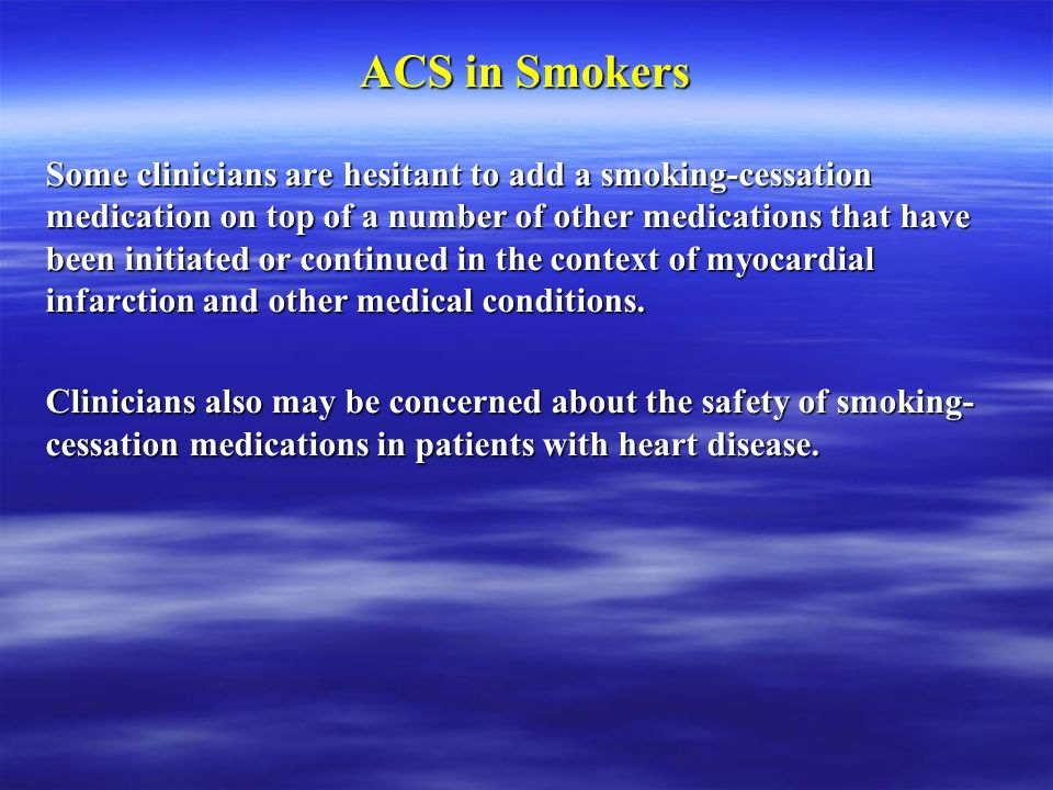 ACS in Smokers Some clinicians are hesitant to add a smoking-cessation medication on top of a number of other medications that have been initiated or continued in the context of myocardial infarction and other medical conditions.