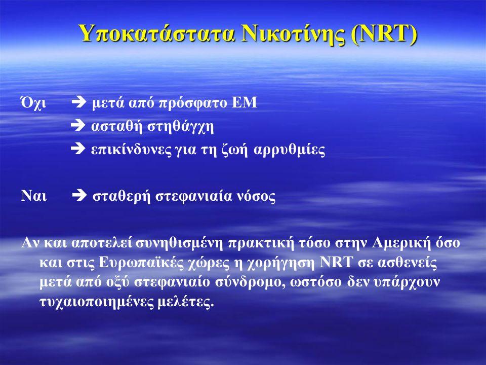 Όχι  μετά από πρόσφατο ΕΜ  ασταθή στηθάγχη  επικίνδυνες για τη ζωή αρρυθμίες Ναι  σταθερή στεφανιαία νόσος Αν και αποτελεί συνηθισμένη πρακτική τόσο στην Αμερική όσο και στις Ευρωπαϊκές χώρες η χορήγηση NRT σε ασθενείς μετά από οξύ στεφανιαίο σύνδρομο, ωστόσο δεν υπάρχουν τυχαιοποιημένες μελέτες.
