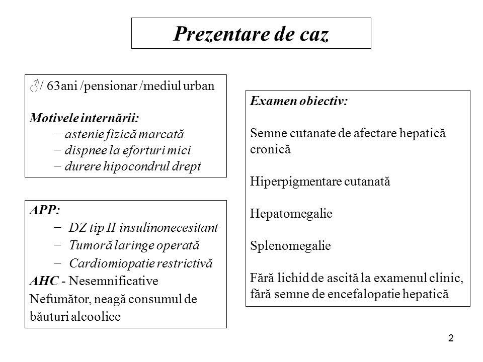 Prezentare de caz ♂/ 63ani /pensionar /mediul urban Motivele internării: − astenie fizică marcată − dispnee la eforturi mici − durere hipocondrul drept APP: −DZ tip II insulinonecesitant −Tumoră laringe operată −Cardiomiopatie restrictivă AHC - Nesemnificative Nefumător, neagă consumul de băuturi alcoolice Examen obiectiv: Semne cutanate de afectare hepatică cronică Hiperpigmentare cutanată Hepatomegalie Splenomegalie Fără lichid de ascită la examenul clinic, fără semne de encefalopatie hepatică 2