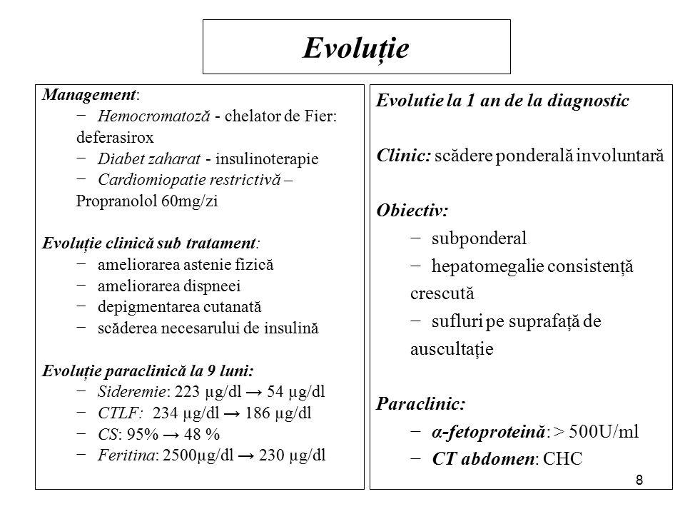 Evoluţie Management: −Hemocromatoză - chelator de Fier: deferasirox −Diabet zaharat - insulinoterapie −Cardiomiopatie restrictivă – Propranolol 60mg/zi Evoluţie clinică sub tratament: −ameliorarea astenie fizică −ameliorarea dispneei −depigmentarea cutanată −scăderea necesarului de insulină Evoluţie paraclinică la 9 luni: −Sideremie: 223 µg/dl → 54 µg/dl −CTLF: 234 µg/dl → 186 µg/dl −CS: 95% → 48 % −Feritina: 2500µg/dl → 230 µg/dl Evolutie la 1 an de la diagnostic Clinic: scădere ponderală involuntară Obiectiv: −subponderal −hepatomegalie consistenţă crescută −sufluri pe suprafaţă de auscultaţie Paraclinic: −α-fetoproteină: > 500U/ml −CT abdomen: CHC 8