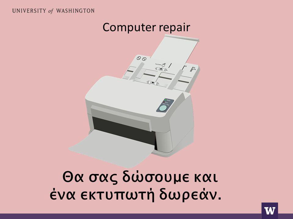 Computer repair Θα σας δώσουμε και ένα εκτυπωτή δωρεάν.