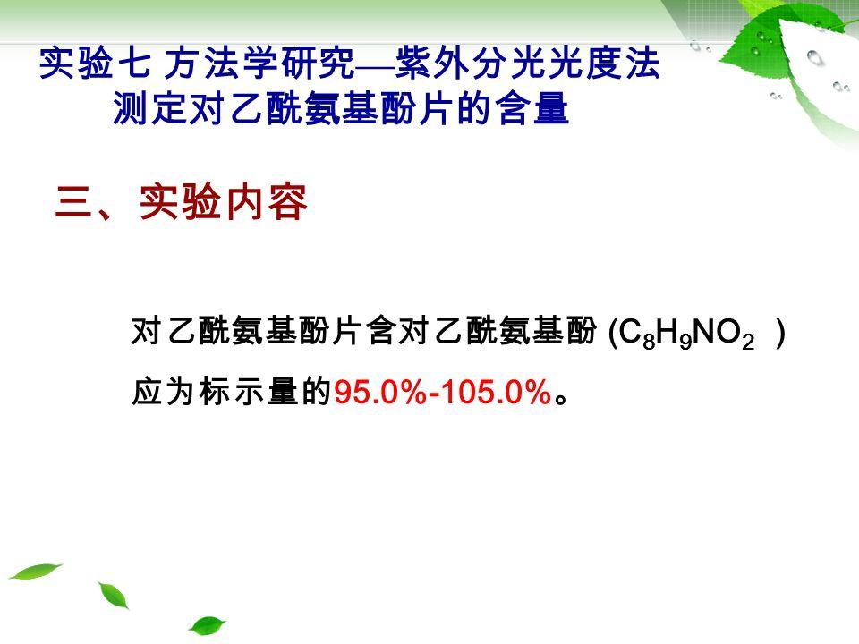 对乙酰氨基酚片含对乙酰氨基酚 (C 8 H 9 NO 2 ) 应为标示量的 95.0%-105.0% 。 三、实验内容 实验七 方法学研究 — 紫外分光光度法 测定对乙酰氨基酚片的含量