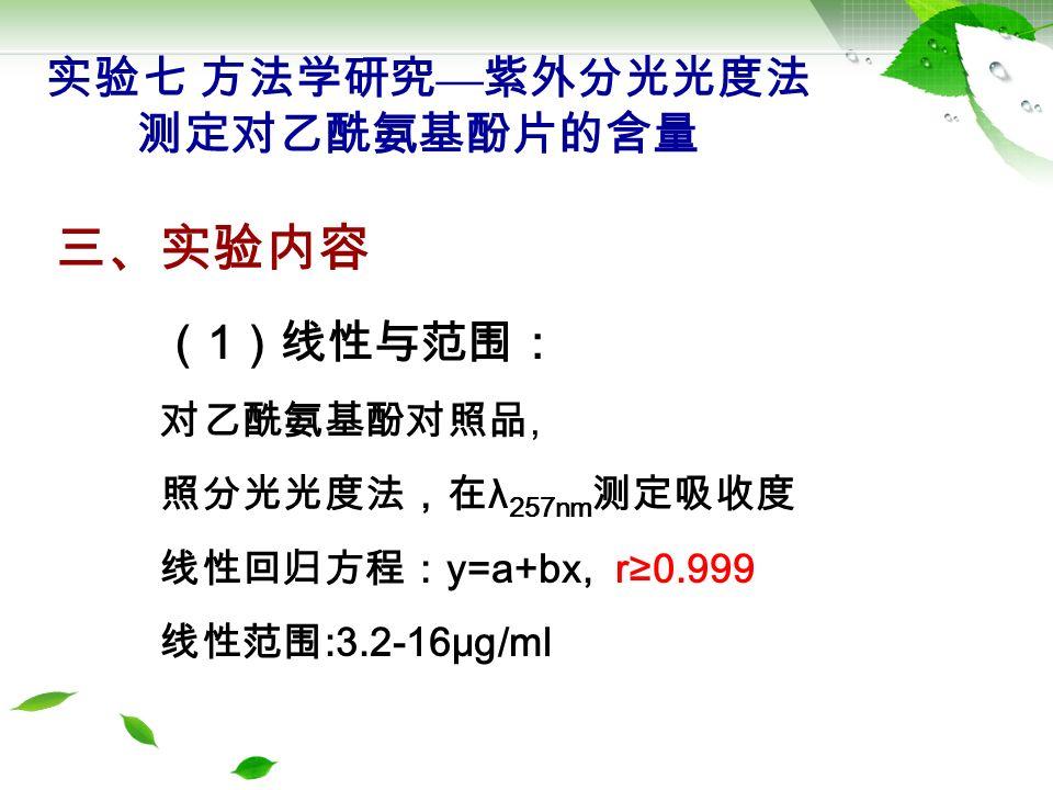 三、实验内容 ( 1 )线性与范围: 对乙酰氨基酚对照品, 照分光光度法,在 λ 257nm 测定吸收度 线性回归方程: y=a+bx, r≥0.999 线性范围 :3.2-16μg/ml 实验七 方法学研究 — 紫外分光光度法 测定对乙酰氨基酚片的含量