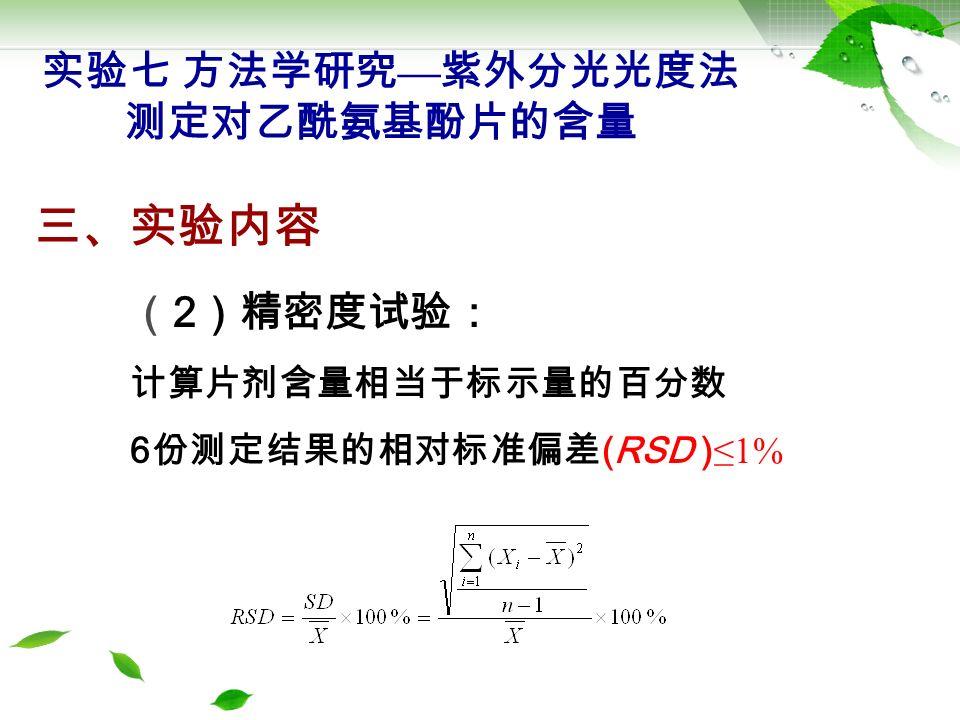 ( 3 )回收率试验 已知含量的对乙酰氨基酚片适量,共 9 份 对乙酰氨基酚对照品高、中、低 3 个浓度 三、实验内容 RSD (n=9)≤2% 本底值 = 百分含量 %×W i 实验七 方法学研究 — 紫外分光光度法 测定对乙酰氨基酚片的含量