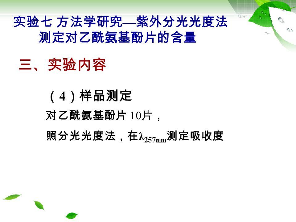三、实验内容 ( 5 )结果计算 标示量 % = ×D × 平均片重 W × 标示量 ( g / 片) ×100% 百分含量 % 实验七 方法学研究 — 紫外分光光度法 测定对乙酰氨基酚片的含量