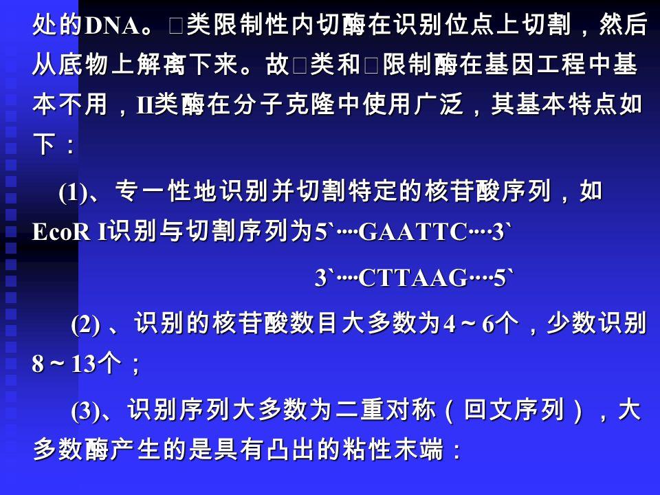 处的 DNA 。Ⅲ类限制性内切酶在识别位点上切割,然后 从底物上解离下来。故Ⅰ类和Ⅲ限制酶在基因工程中基 本不用, II 类酶在分子克隆中使用广泛,其基本特点如 下: 处的 DNA 。Ⅲ类限制性内切酶在识别位点上切割,然后 从底物上解离下来。故Ⅰ类和Ⅲ限制酶在基因工程中基 本不用, II 类酶在分子克隆中使用广泛,其基本特点如 下: (1) 、专一性地识别并切割特定的核苷酸序列,如 EcoR I 识别与切割序列为 5`····GAATTC····3` (1) 、专一性地识别并切割特定的核苷酸序列,如 EcoR I 识别与切割序列为 5`····GAATTC····3` 3`····CTTAAG····5` 3`····CTTAAG····5` (2) 、识别的核苷酸数目大多数为 4 ~ 6 个,少数识别 8 ~ 13 个; (2) 、识别的核苷酸数目大多数为 4 ~ 6 个,少数识别 8 ~ 13 个; (3) 、识别序列大多数为二重对称(回文序列),大 多数酶产生的是具有凸出的粘性末端: (3) 、识别序列大多数为二重对称(回文序列),大 多数酶产生的是具有凸出的粘性末端: