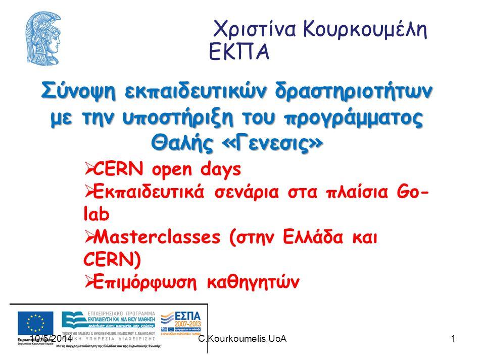 Χριστίνα Κουρκουμέλη ΕΚΠΑ Σύνοψη εκπαιδευτικών δραστηριοτήτων με την υποστήριξη του προγράμματος Θαλής «Γενεσις» 1  CERN open days  Εκπαιδευτικά σενάρια στα πλαίσια Go- lab  Masterclasses (στην Ελλάδα και CERN)  Επιμόρφωση καθηγητών 10/5/2014C.Kourkoumelis,UoA