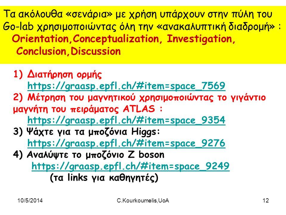 10/5/2014C.Kourkoumelis,UoA12 Τα ακόλουθα «σενάρια» με χρήση υπάρχουν στην πύλη του Go-lab χρησιμοποιώντας όλη την «ανακαλυπτική διαδρομή» : Orientation,Conceptualization, Investigation, Conclusion,Discussion 1)Διατήρηση ορμής https://graasp.epfl.ch/#item=space_7569 https://graasp.epfl.ch/#item=space_7569 2)Μέτρηση του μαγνητικού χρησιμοποιώντας το γιγάντιο μαγνήτη του πειράματος ATLAS : https://graasp.epfl.ch/#item=space_9354 https://graasp.epfl.ch/#item=space_9354 3) Ψάχτε για τα μποζόνια Higgs: https://graasp.epfl.ch/#item=space_9276 https://graasp.epfl.ch/#item=space_9276 4) Αναλύψτε το μποζόνιο Z boson https://graasp.epfl.ch/#item=space_9249https://graasp.epfl.ch/#item=space_9249 (τα links για καθηγητές)