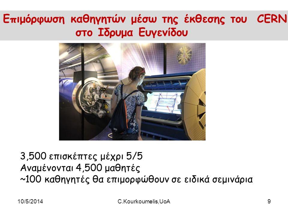 10/5/2014C.Kourkoumelis,UoA9 Επιμόρφωση καθηγητών μέσω της έκθεσης του CERN στο Ιδρυμα Ευγενίδου 3,500 επισκέπτες μέχρι 5/5 Αναμένονται 4,500 μαθητές ~100 καθηγητές θα επιμορφώθουν σε ειδικά σεμινάρια
