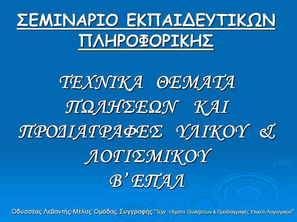 ΣΕΜΙΝΑΡΙΟ ΕΚΠΑΙΔΕΥΤΙΚΩΝ ΠΛΗΡΟΦΟΡΙΚΗΣ ΤΕΧΝΙΚΑ ΘΕΜΑΤΑ ΠΩΛΗΣΕΩΝ ΚΑΙ ΠΡΟΔΙΑΓΡΑΦΕΣ ΥΛΙΚΟΥ & ΛΟΓΙΣΜΙΚΟΥ Β' ΕΠΑΛ Οδυσσέας Λεβαντής-Μέλος Ομάδας Συγγραφής Τεχν.