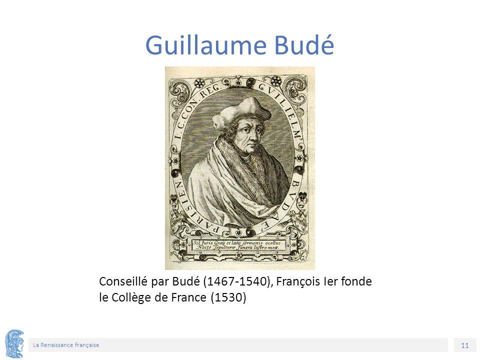 11 La Renaissance française Conseillé par Budé (1467-1540), François Ier fonde le Collège de France (1530) Guillaume Budé