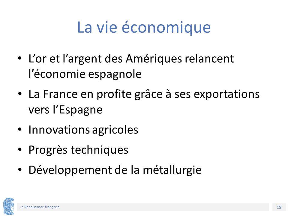 19 La Renaissance française La vie économique L'or et l'argent des Amériques relancent l'économie espagnole La France en profite grâce à ses exportations vers l'Espagne Innovations agricoles Progrès techniques Développement de la métallurgie