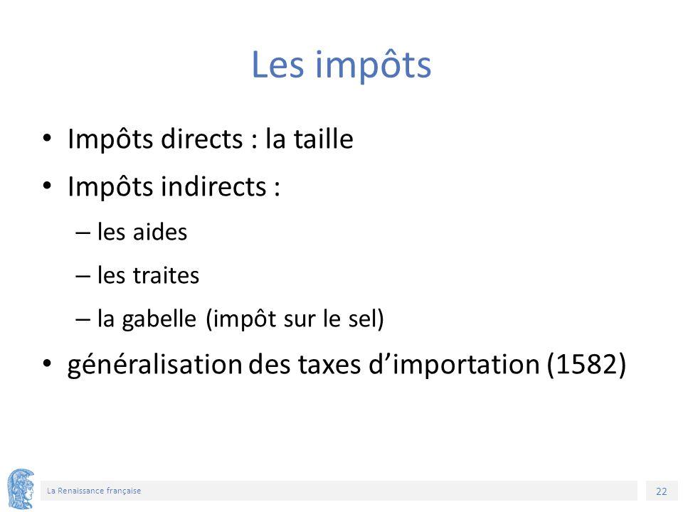 22 La Renaissance française Les impôts Impôts directs : la taille Impôts indirects : – les aides – les traites – la gabelle (impôt sur le sel) généralisation des taxes d'importation (1582)
