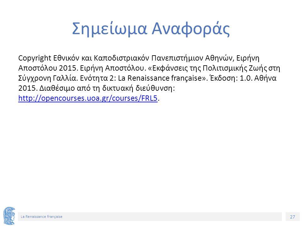 27 La Renaissance française Σημείωμα Αναφοράς Copyright Εθνικόν και Καποδιστριακόν Πανεπιστήμιον Αθηνών, Ειρήνη Αποστόλου 2015.