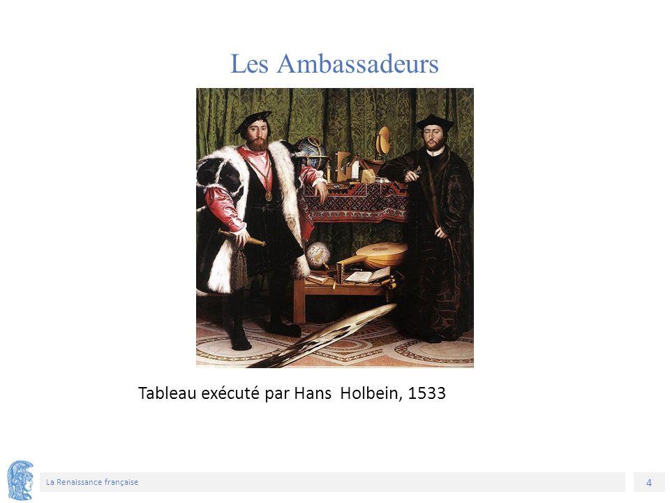 4 La Renaissance française Tableau exécuté par Hans Holbein, 1533 Les Ambassadeurs