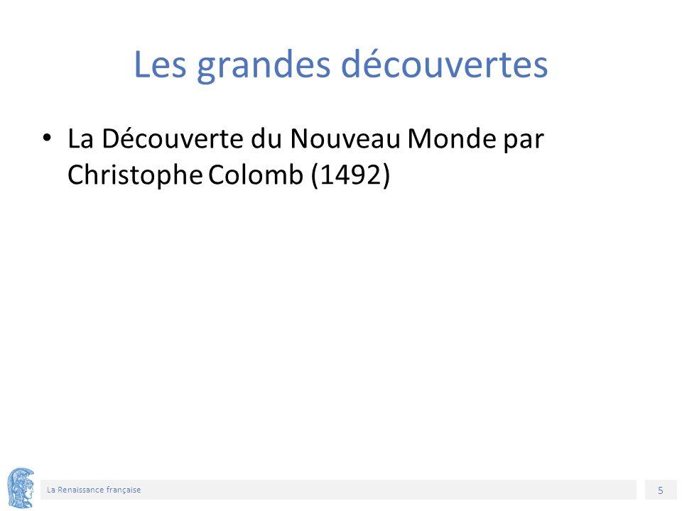 5 La Renaissance française Les grandes découvertes La Découverte du Nouveau Monde par Christophe Colomb (1492)