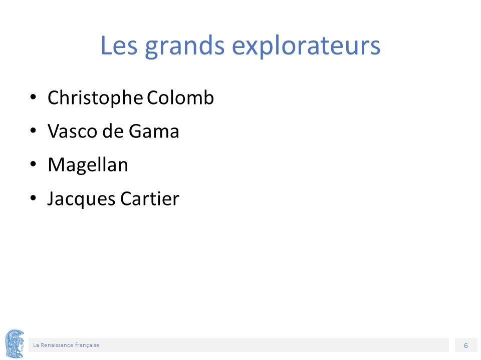 6 La Renaissance française Les grands explorateurs Christophe Colomb Vasco de Gama Magellan Jacques Cartier