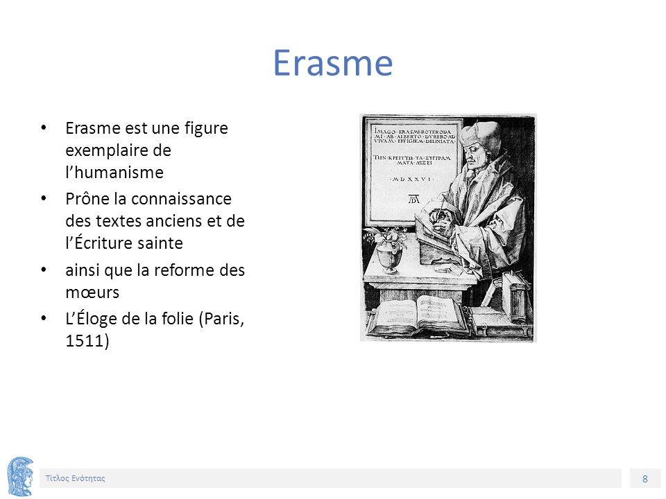 8 Τίτλος Ενότητας Erasme est une figure exemplaire de l'humanisme Prône la connaissance des textes anciens et de l'Écriture sainte ainsi que la reforme des mœurs L'Éloge de la folie (Paris, 1511) Erasme