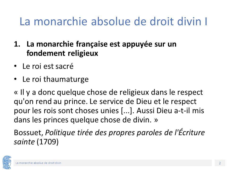 2 La monarchie absolue de droit divin La monarchie absolue de droit divin I 1.La monarchie française est appuyée sur un fondement religieux Le roi est sacré Le roi thaumaturge « Il y a donc quelque chose de religieux dans le respect qu on rend au prince.