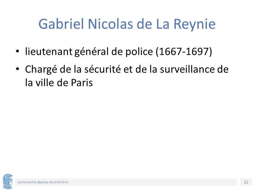 21 La monarchie absolue de droit divin Gabriel Nicolas de La Reynie lieutenant général de police (1667-1697) Chargé de la sécurité et de la surveillance de la ville de Paris