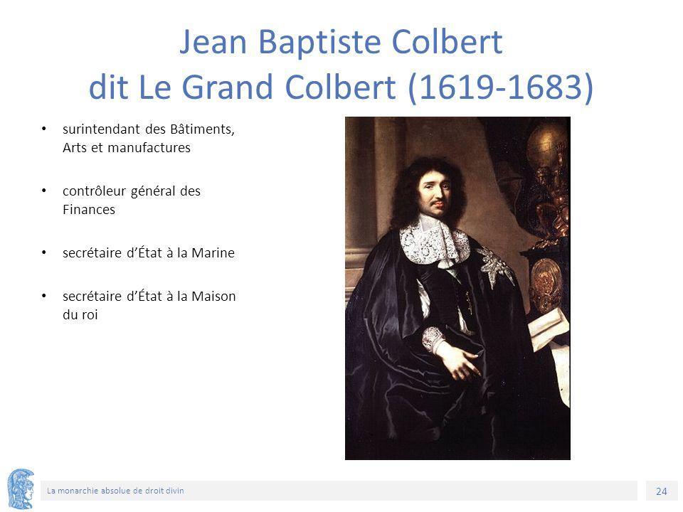 24 La monarchie absolue de droit divin surintendant des Bâtiments, Arts et manufactures contrôleur général des Finances secrétaire d'État à la Marine secrétaire d'État à la Maison du roi Jean Baptiste Colbert dit Le Grand Colbert (1619-1683)