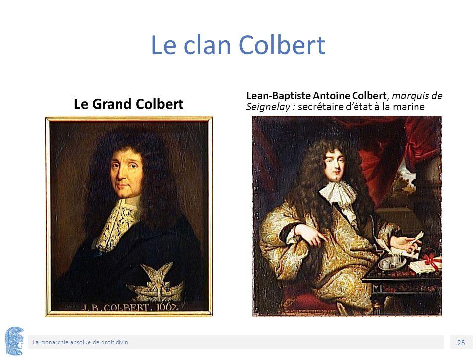 25 La monarchie absolue de droit divin Le clan Colbert Le Grand Colbert Lean-Baptiste Antoine Colbert, marquis de Seignelay : secrétaire d'état à la marine