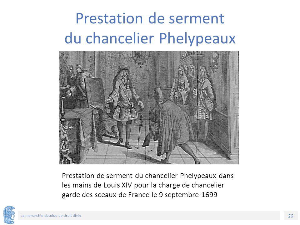 26 La monarchie absolue de droit divin Prestation de serment du chancelier Phelypeaux dans les mains de Louis XIV pour la charge de chancelier garde des sceaux de France le 9 septembre 1699 Prestation de serment du chancelier Phelypeaux