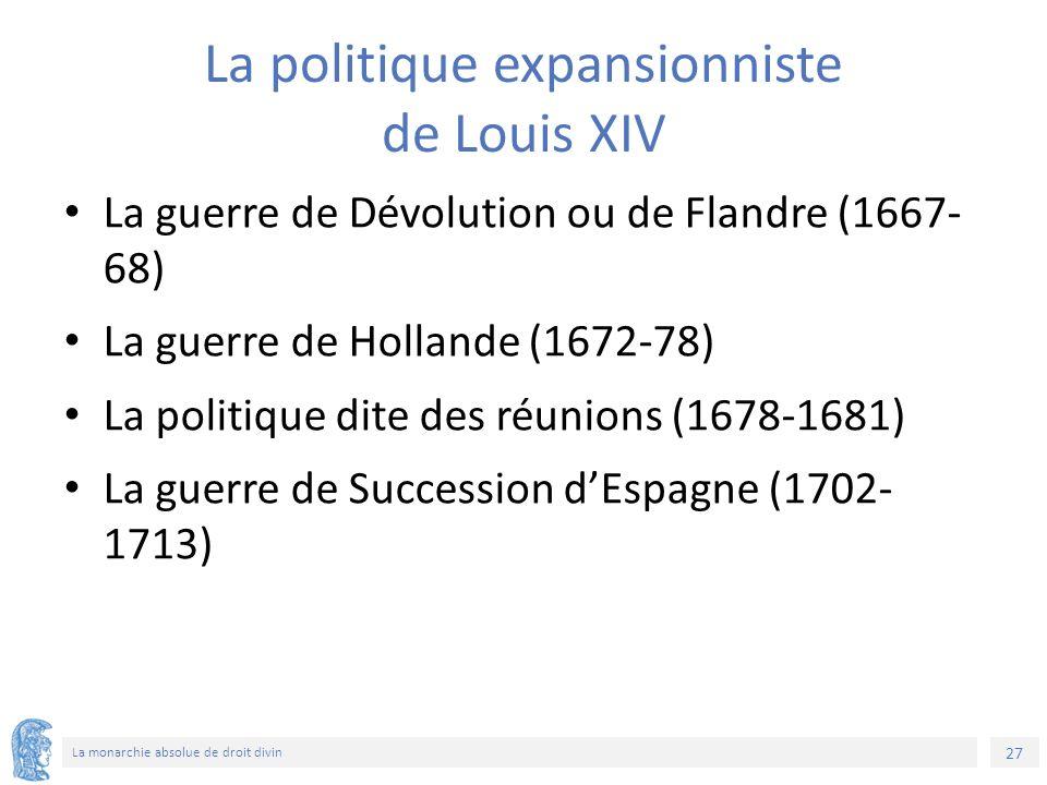 27 La monarchie absolue de droit divin La politique expansionniste de Louis XIV La guerre de Dévolution ou de Flandre (1667- 68) La guerre de Hollande (1672-78) La politique dite des réunions (1678-1681) La guerre de Succession d'Espagne (1702- 1713)