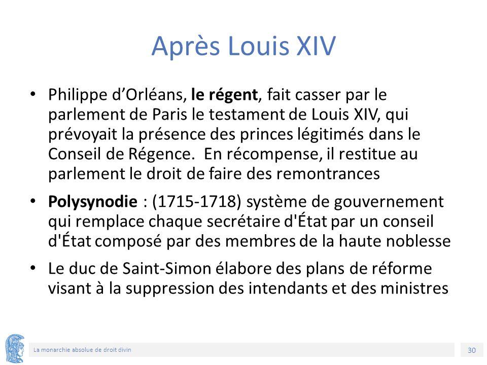 30 La monarchie absolue de droit divin Après Louis XIV Philippe d'Orléans, le régent, fait casser par le parlement de Paris le testament de Louis XIV, qui prévoyait la présence des princes légitimés dans le Conseil de Régence.
