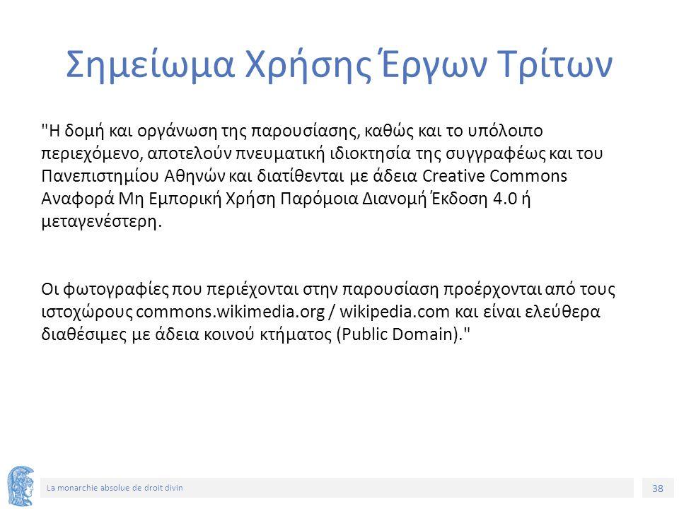 38 La monarchie absolue de droit divin Σημείωμα Χρήσης Έργων Τρίτων Η δομή και οργάνωση της παρουσίασης, καθώς και το υπόλοιπο περιεχόμενο, αποτελούν πνευματική ιδιοκτησία της συγγραφέως και του Πανεπιστημίου Αθηνών και διατίθενται με άδεια Creative Commons Αναφορά Μη Εμπορική Χρήση Παρόμοια Διανομή Έκδοση 4.0 ή μεταγενέστερη.