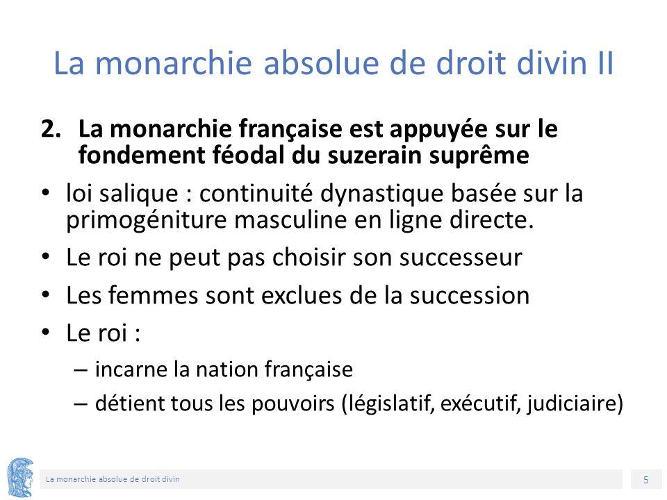 5 La monarchie absolue de droit divin La monarchie absolue de droit divin II 2.La monarchie française est appuyée sur le fondement féodal du suzerain suprême loi salique : continuité dynastique basée sur la primogéniture masculine en ligne directe.
