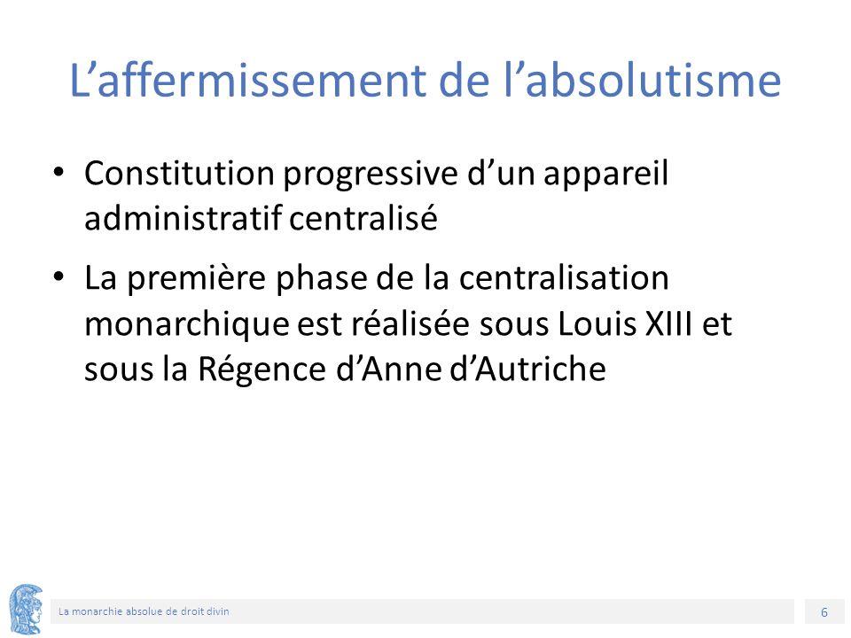 6 La monarchie absolue de droit divin L'affermissement de l'absolutisme Constitution progressive d'un appareil administratif centralisé La première phase de la centralisation monarchique est réalisée sous Louis XIII et sous la Régence d'Anne d'Autriche