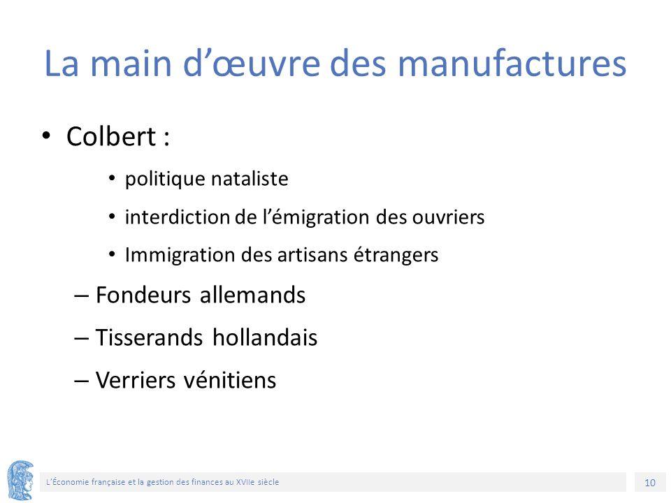10 L'Économie française et la gestion des finances au XVIIe siècle La main d'œuvre des manufactures Colbert : politique nataliste interdiction de l'ém
