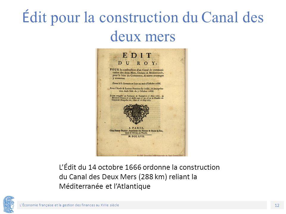 12 L'Économie française et la gestion des finances au XVIIe siècle L'Édit du 14 octobre 1666 ordonne la construction du Canal des Deux Mers (288 km) reliant la Méditerranée et l'Atlantique É dit pour la construction du Canal des deux mers
