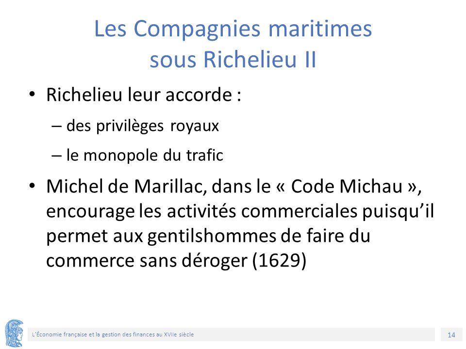 14 L'Économie française et la gestion des finances au XVIIe siècle Les Compagnies maritimes sous Richelieu II Richelieu leur accorde : – des privilège