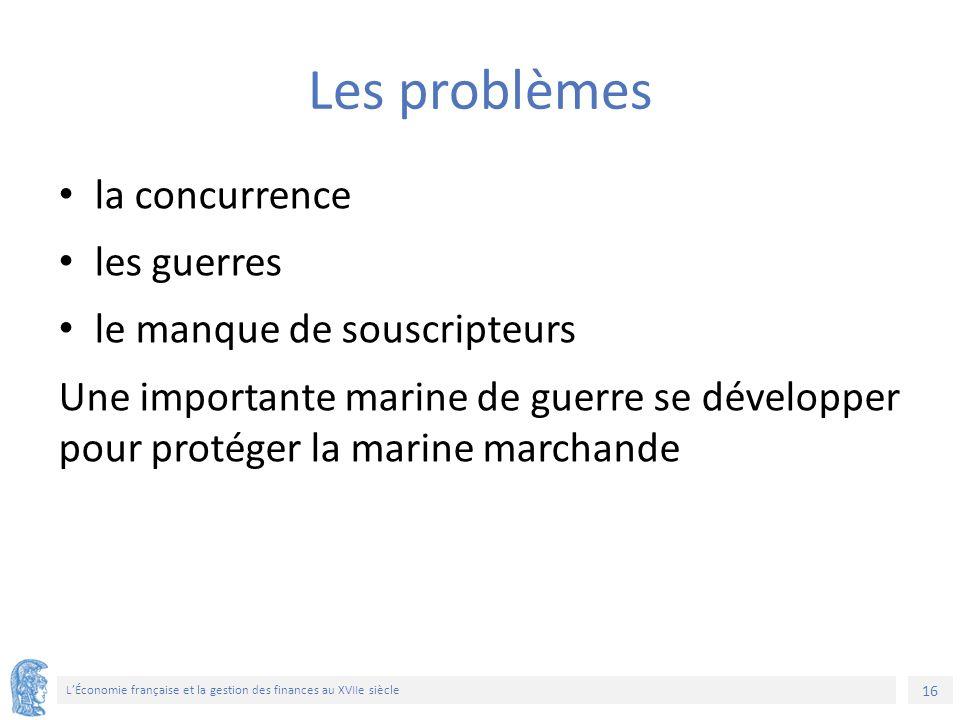 16 L'Économie française et la gestion des finances au XVIIe siècle Les problèmes la concurrence les guerres le manque de souscripteurs Une importante marine de guerre se développer pour protéger la marine marchande
