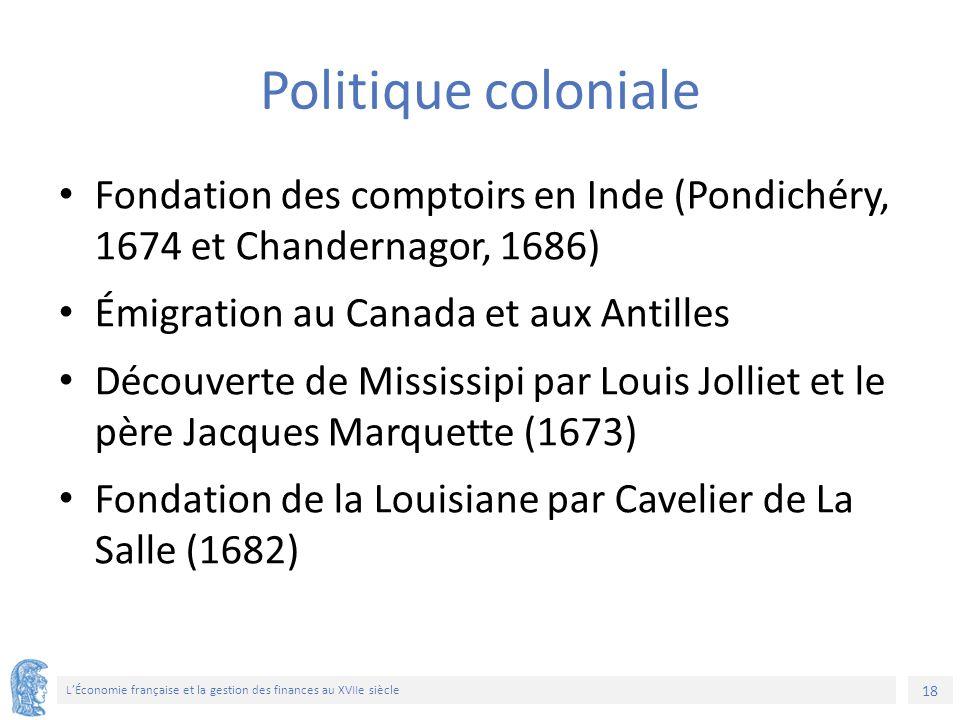 18 L'Économie française et la gestion des finances au XVIIe siècle Politique coloniale Fondation des comptoirs en Inde (Pondichéry, 1674 et Chandernag