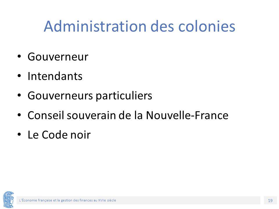 19 L'Économie française et la gestion des finances au XVIIe siècle Administration des colonies Gouverneur Intendants Gouverneurs particuliers Conseil