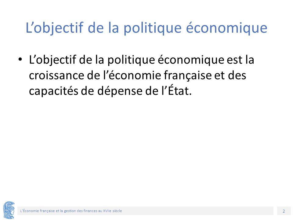 2 L'Économie française et la gestion des finances au XVIIe siècle L'objectif de la politique économique L'objectif de la politique économique est la croissance de l'économie française et des capacités de dépense de l'État.