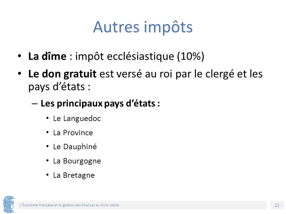 22 L'Économie française et la gestion des finances au XVIIe siècle Autres impôts La dîme : impôt ecclésiastique (10%) Le don gratuit est versé au roi