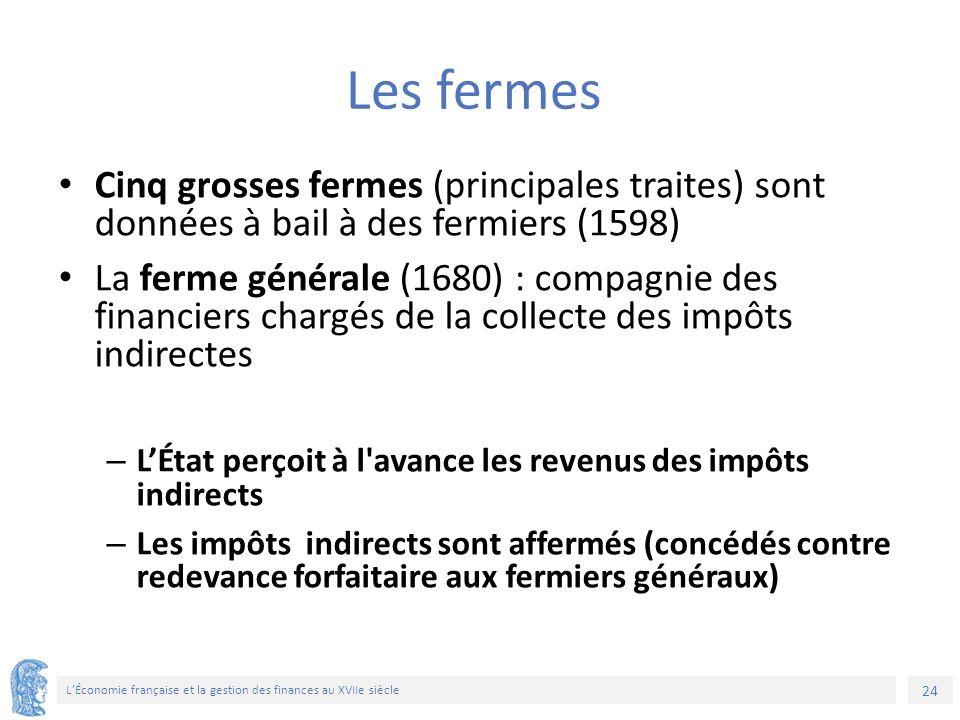 24 L'Économie française et la gestion des finances au XVIIe siècle Les fermes Cinq grosses fermes (principales traites) sont données à bail à des ferm
