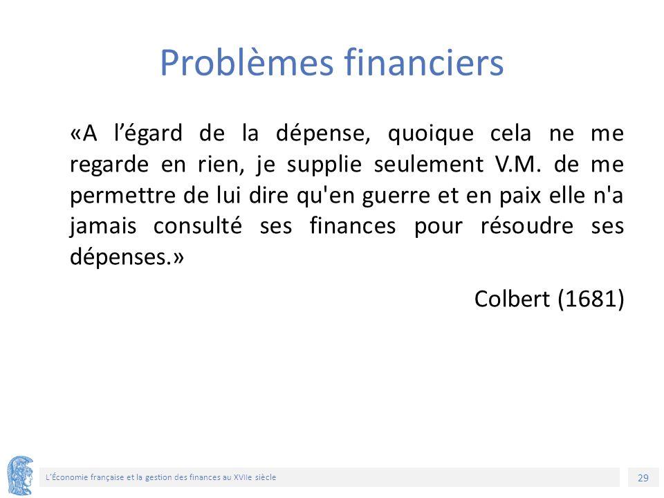 29 L'Économie française et la gestion des finances au XVIIe siècle Problèmes financiers «A l'égard de la dépense, quoique cela ne me regarde en rien, je supplie seulement V.M.