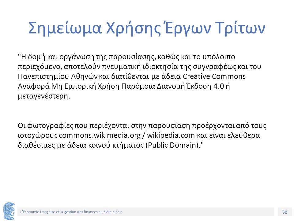 38 L'Économie française et la gestion des finances au XVIIe siècle Σημείωμα Χρήσης Έργων Τρίτων Η δομή και οργάνωση της παρουσίασης, καθώς και το υπόλοιπο περιεχόμενο, αποτελούν πνευματική ιδιοκτησία της συγγραφέως και του Πανεπιστημίου Αθηνών και διατίθενται με άδεια Creative Commons Αναφορά Μη Εμπορική Χρήση Παρόμοια Διανομή Έκδοση 4.0 ή μεταγενέστερη.