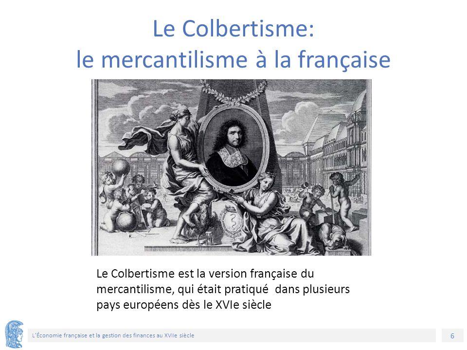 6 L'Économie française et la gestion des finances au XVIIe siècle Le Colbertisme est la version française du mercantilisme, qui était pratiqué dans pl