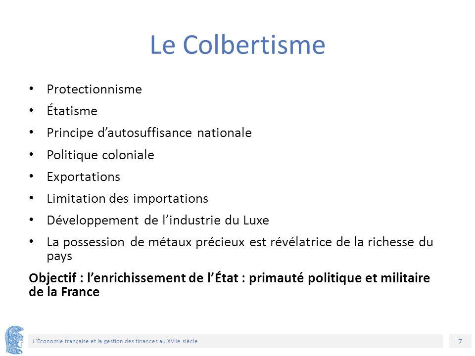 7 L'Économie française et la gestion des finances au XVIIe siècle Le Colbertisme Protectionnisme Étatisme Principe d'autosuffisance nationale Politiqu